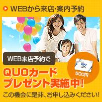 WEBから来店・案内予約 WEB来店予約でQUOカードプレゼント実施中!(500円)この機会に是非、お申し込みください!